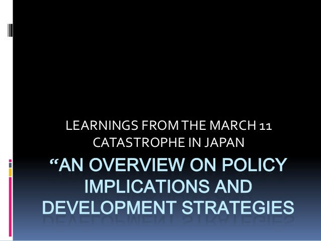 """LEARNINGS FROM THE MARCH 11     CATASTROPHE IN JAPAN """"AN OVERVIEW ON POLICY    IMPLICATIONS ANDDEVELOPMENT STRATEGIES"""
