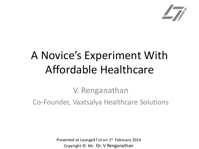 A Novice's Experiment With Affordable Healthcare V. Renganathan Co-Founder, Vaatsalya Healthcare Solutions  Presented at L...