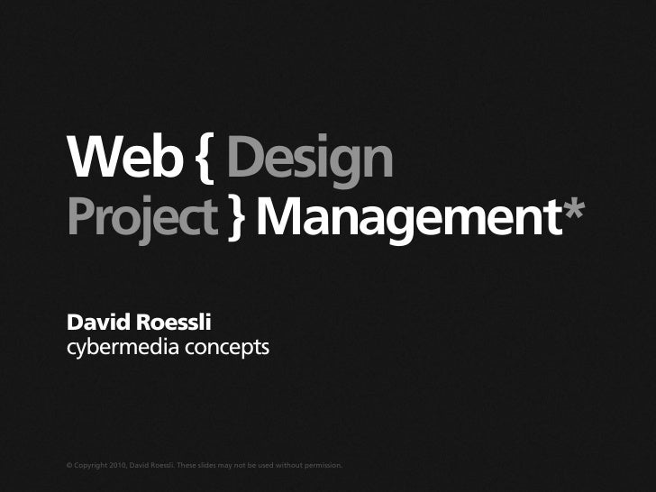 Web { Design Project } Management* David Roessli cybermedia concepts    © Copyright 2010, David Roessli. These slides may ...
