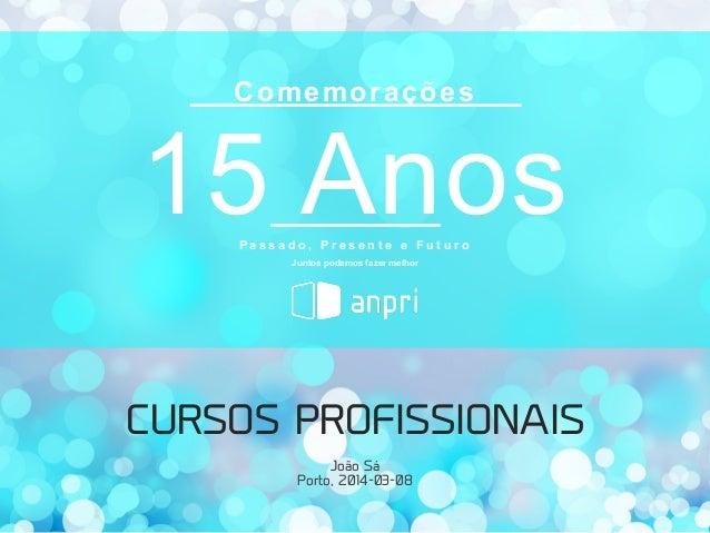 Comemorações  15 Anos Passado, Presente e Futuro Juntos podemos fazer melhor  CURSOS PROFISSIONAIS João Sá Porto, 2014-03-...