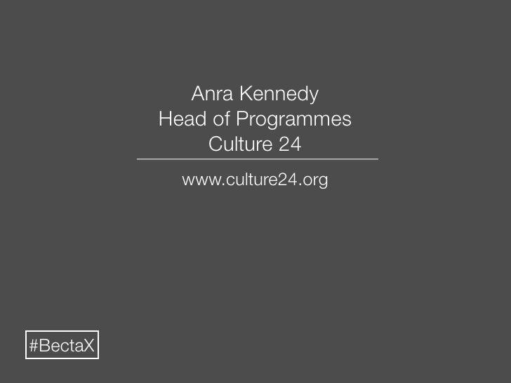 Anra Kennedy           Head of Programmes               Culture 24             www.culture24.org     #BectaX