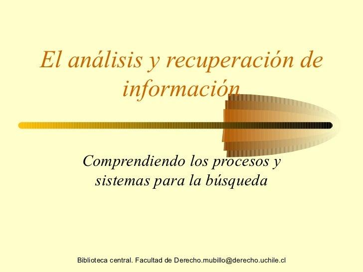 El análisis y recuperación de información Comprendiendo los procesos y sistemas para la búsqueda Biblioteca central. Facul...