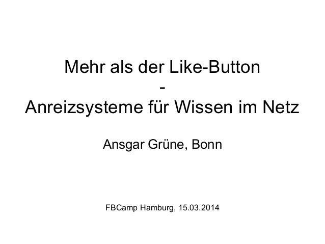 Mehr als der Like-Button - Anreizsysteme für Wissen im Netz Ansgar Grüne, Bonn FBCamp Hamburg, 15.03.2014