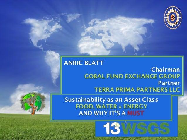 ANRIC BLATT Chairman GOBAL FUND EXCHANGE GROUP Partner TERRA PRIMA PARTNERS LLC Sustainability as an Asset Class FOOD, WAT...