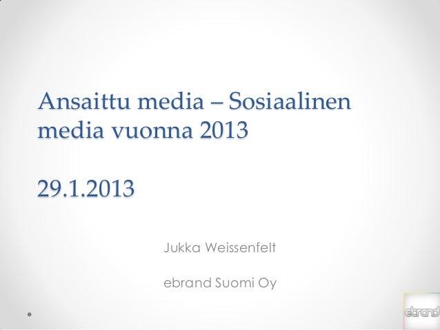 Ansaittu media – Sosiaalinenmedia vuonna 201329.1.2013            Jukka Weissenfelt            ebrand Suomi Oy
