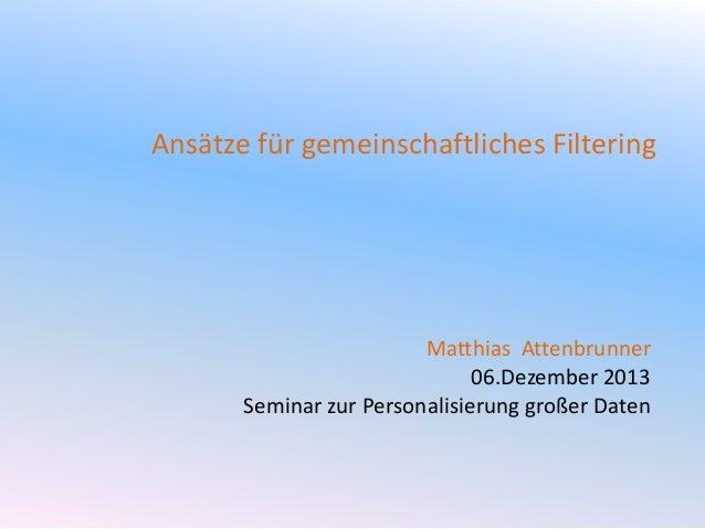 Ansätze für gemeinschaftliches Filtering  Matthias Attenbrunner 06.Dezember 2013 Seminar zur Personalisierung großer Daten