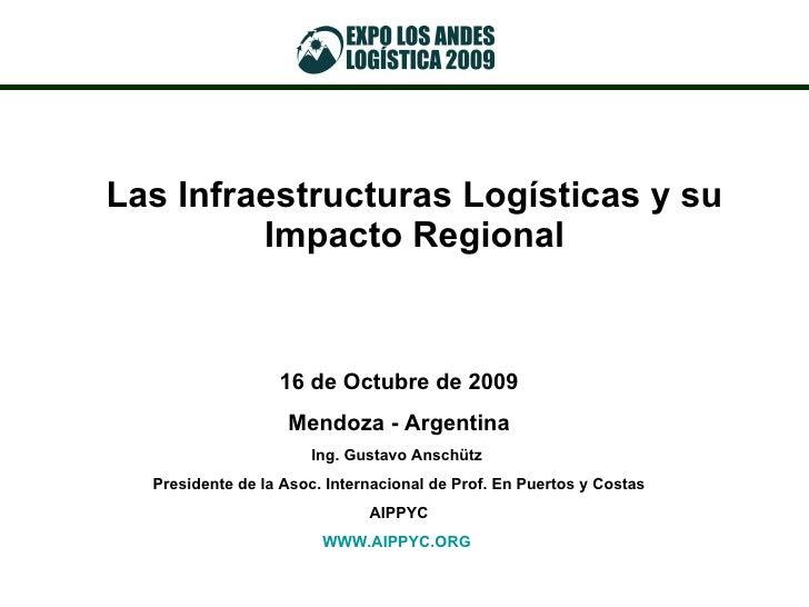 Las Infraestructuras Logísticas y su Impacto Regional 16 de Octubre de 2009 Mendoza - Argentina Ing. Gustavo Anschütz  Pre...
