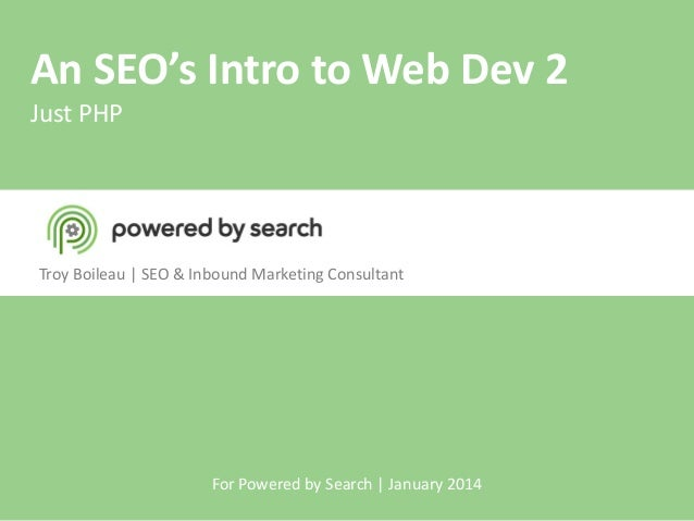An SEO's Intro to Web Dev 2 Just PHP  Troy Boileau | SEO & Inbound Marketing Consultant  For Powered by Search | January 2...