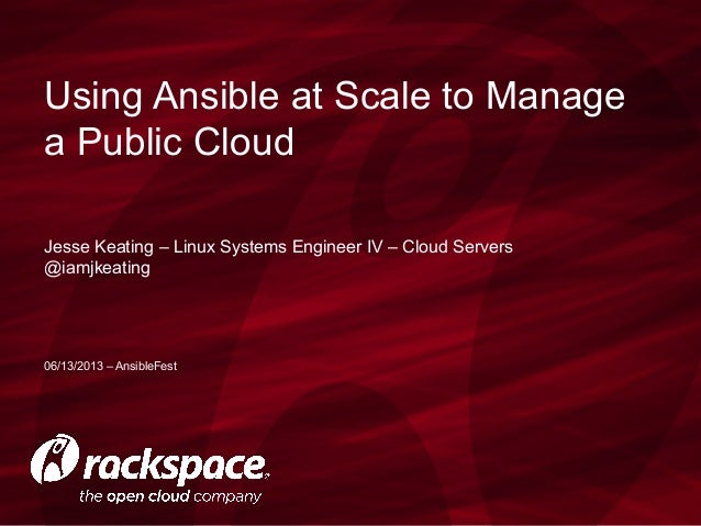 Jesse Keating – Linux Systems Engineer IV – Cloud Servers@iamjkeatingUsing Ansible at Scale to Managea Public Cloud06/13/2...