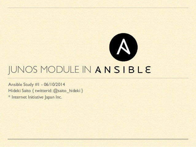 JUNOS MODULE IN Ansible Study #1 - 06/10/2014	  Hideki Saito { twitterid: @saito_hideki }	  * Internet Initiative Japan In...
