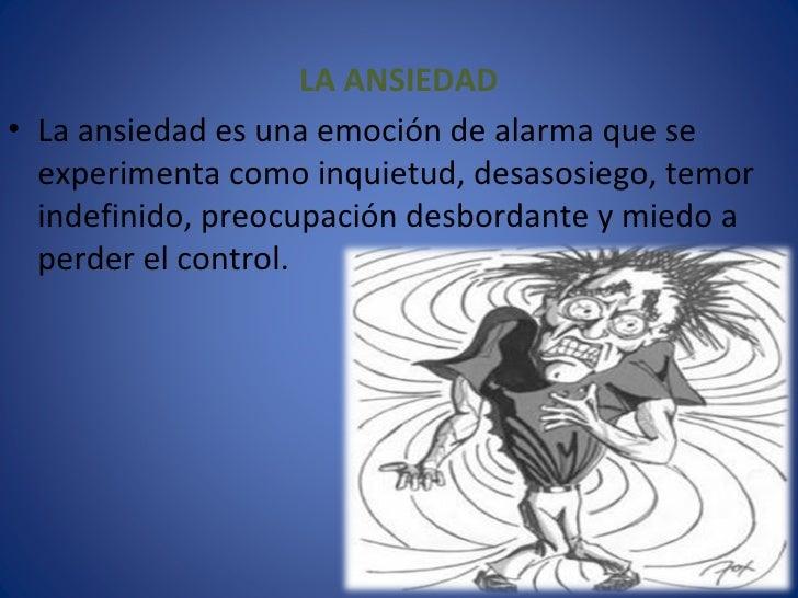 <ul><li>LA ANSIEDAD </li></ul><ul><li>La ansiedad es una emoción de alarma que se experimenta como inquietud, desasosiego,...