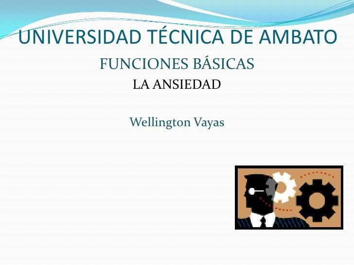 UNIVERSIDAD TÉCNICA DE AMBATO<br />FUNCIONES BÁSICAS<br />LA ANSIEDAD<br />Wellington Vayas<br />