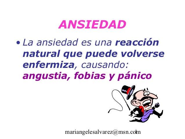 ANSIEDAD• La ansiedad es una reacción  natural que puede volverse  enfermiza, causando:  angustia, fobias y pánico        ...