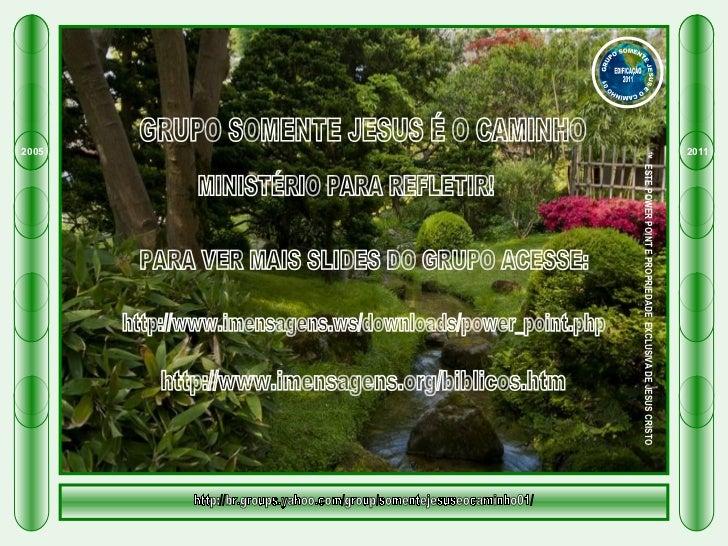GRUPO SOMENTE JESUS É O CAMINHO  MINISTÉRIO PARA REFLETIR! PARA VER MAIS SLIDES DO GRUPO ACESSE: http://www.imensagens.ws/...