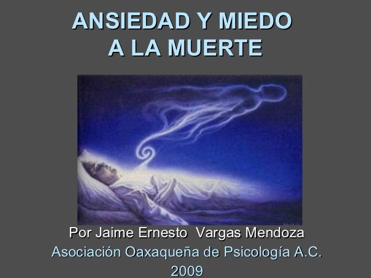 ANSIEDAD Y MIEDO    A LA MUERTE  Por Jaime Ernesto Vargas MendozaAsociación Oaxaqueña de Psicología A.C.                2009