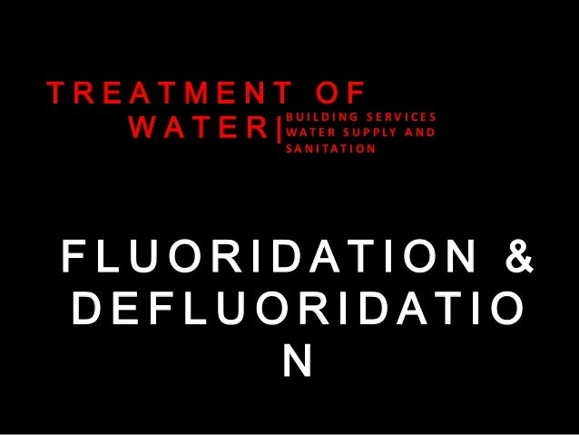 TREATMENT OF BUILDING SERVICES W A T E R | W AT E R S U P P LY A N D S A N I TAT I O N  FLUORIDATION & DEFLUORIDATIO N