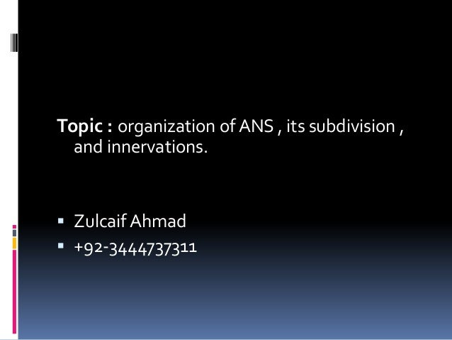 Topic : organization of ANS , its subdivision ,  and innervations. Zulcaif Ahmad +92-3444737311
