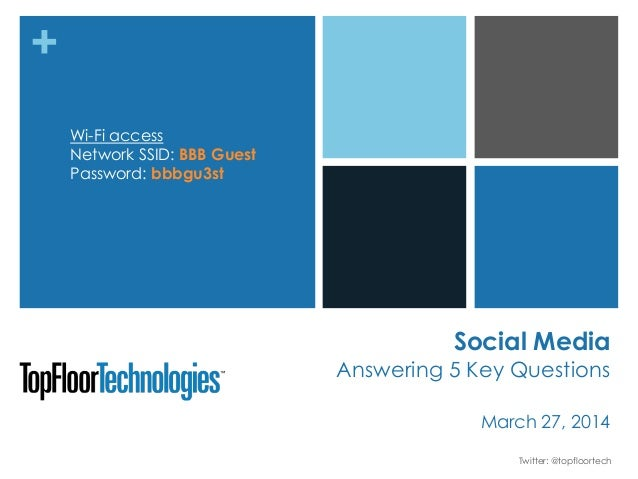 + Social Media Answering 5 Key Questions March 27, 2014 Twitter: @topfloortech Wi-Fi access Network SSID: BBB Guest Passwo...