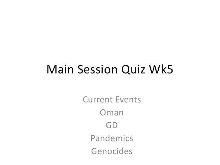 Main Session Quiz Wk5<br />Current Events<br />Oman<br />GD<br />Pandemics<br />Genocides<br />