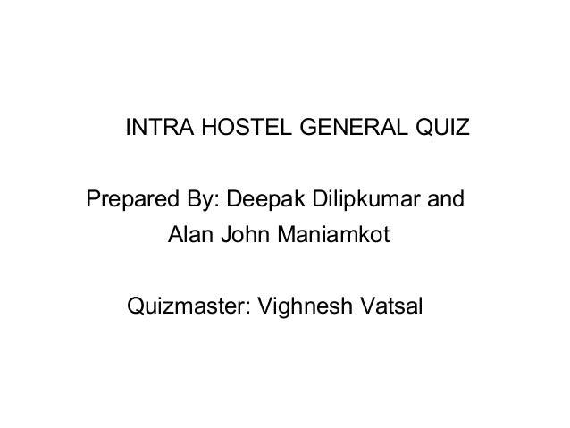 INTRA HOSTEL GENERAL QUIZ Prepared By: Deepak Dilipkumar and Alan John Maniamkot Quizmaster: Vighnesh Vatsal