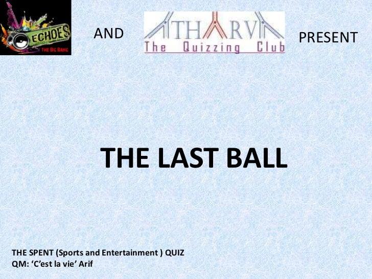 AND                       PRESENT                     THE LAST BALLTHE SPENT (Sports and Entertainment ) QUIZQM: 'C'est la...
