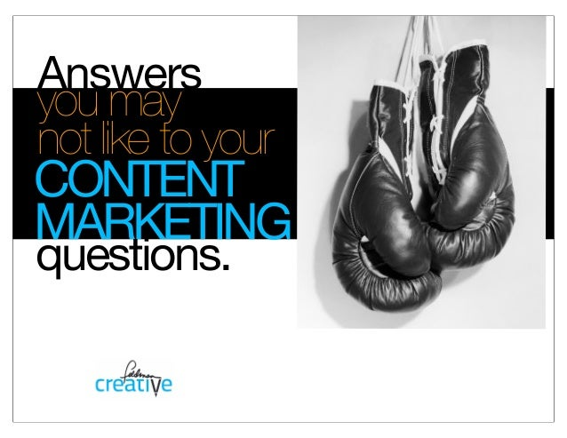 Answersyou maynot like to yourquestions.CONTENTMARKETING
