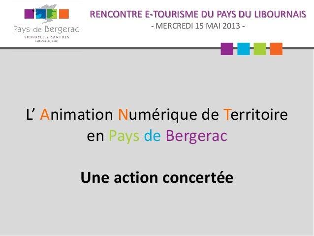 RENCONTRE E-TOURISME DU PAYS DU LIBOURNAIS- MERCREDI 15 MAI 2013 -L' Animation Numérique de Territoireen Pays de BergeracU...