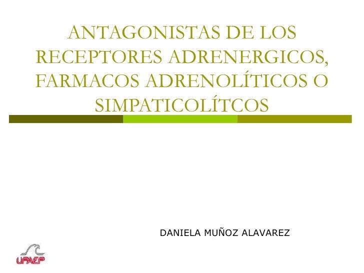 ANTAGONISTAS DE LOS RECEPTORES ADRENERGICOS, FARMACOS ADRENOLÍTICOS O SIMPATICOLÍTCOS DANIELA MUÑOZ ALAVAREZ