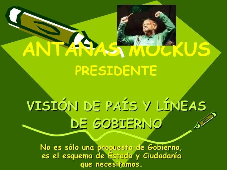ANTANAS MOCKUS  PRESIDENTE VISIÓN DE PAÍS Y LÍNEAS DE GOBIERNO No es sólo una propuesta de Gobierno, es el esquema de Esta...