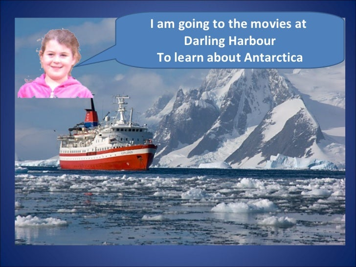 I am going to the movies at  Darling Harbour To learn about Antarctica