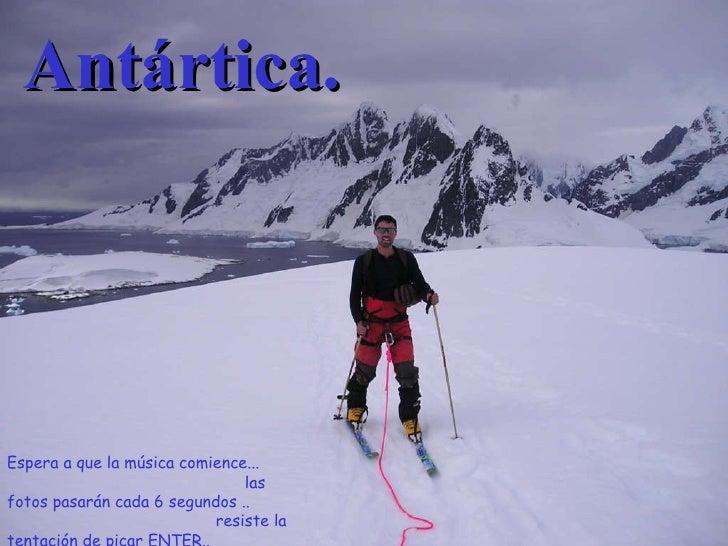Antártica. Espera a que la música comience...  las fotos pasarán cada 6 segundos ..  resiste la tentación de picar ENTER.....
