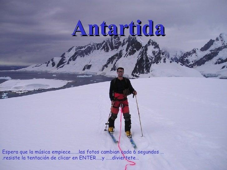 Antartida Espera que la música empiece…….las fotos cambian cada 6 segundos ….resiste la tentación de clicar en ENTER…..y …...