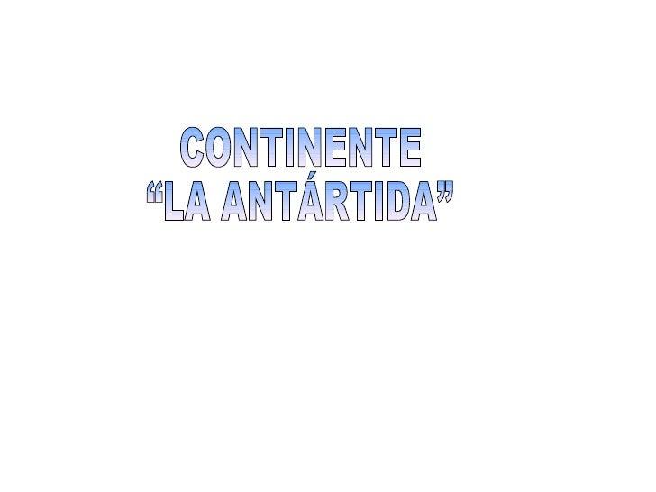 """CONTINENTE  """"LA ANTÁRTIDA"""""""