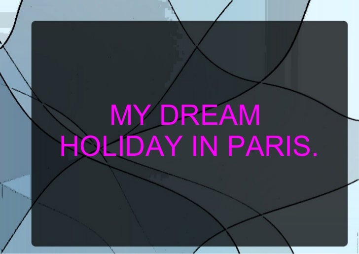 MY DREAM  HOLIDAY IN PARIS.