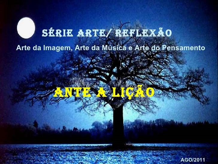 SÉRIE ARTE/ reflexão  Arte da Imagem, Arte da Música e Arte do Pensamento ANTE A LIÇÃO   AGO/2011