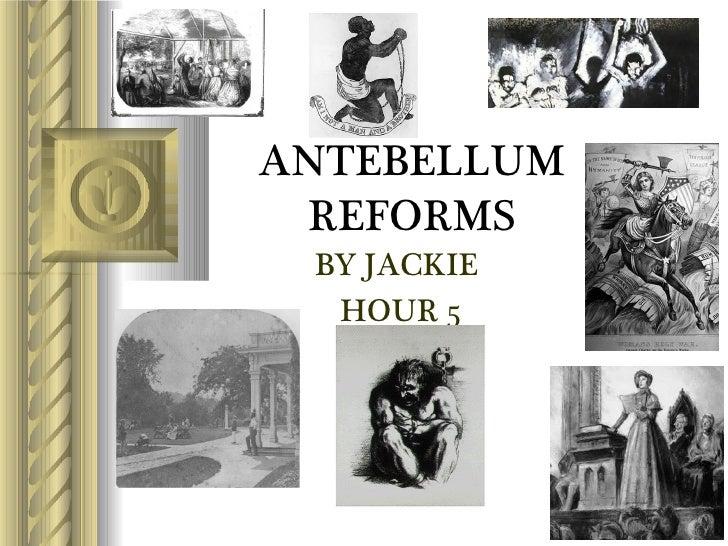 ANTEBELLUM REFORMS <ul><li>BY JACKIE  </li></ul><ul><li>HOUR 5 </li></ul>