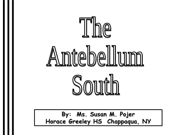The Antebellum South By:  Ms. Susan M. Pojer Horace Greeley HS  Chappaqua, NY