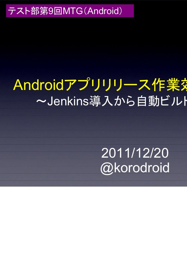 テスト部第9回MTG(Android)Androidアプリリリース作業効率化(1)    ~Jenkins導入から自動ビルドまで~               2011/12/20               @korodroid