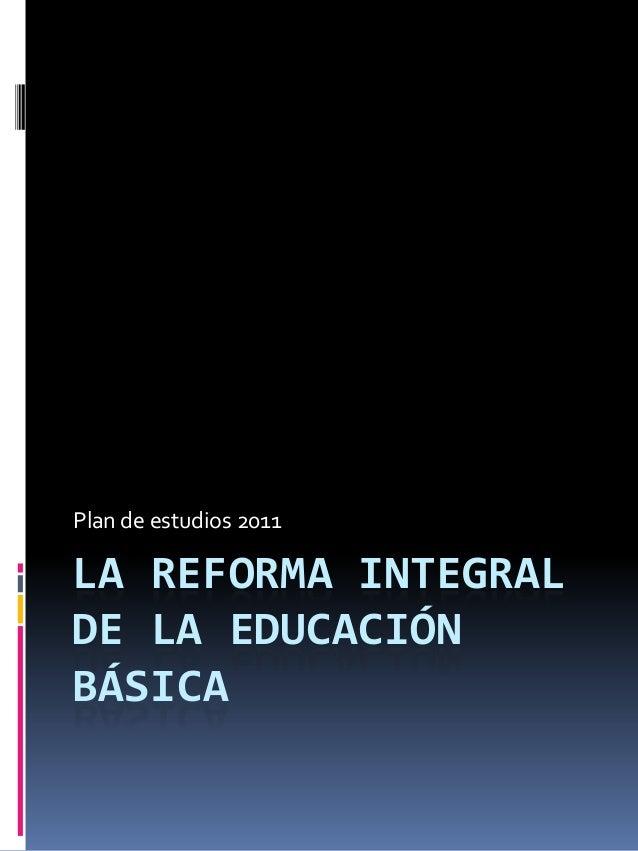 LA REFORMA INTEGRALDE LA EDUCACIÓNBÁSICAPlan de estudios 2011