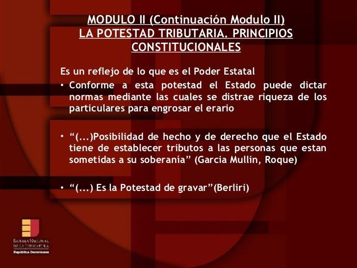 MODULO II (Continuación Modulo II) LA POTESTAD TRIBUTARIA. PRINCIPIOS CONSTITUCIONALES <ul><ul><ul><li>Es un reflejo de lo...