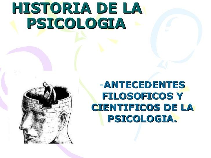 HISTORIA DE LA PSICOLOGIA <ul><li>ANTECEDENTES FILOSOFICOS Y CIENTIFICOS DE LA PSICOLOGIA. </li></ul>