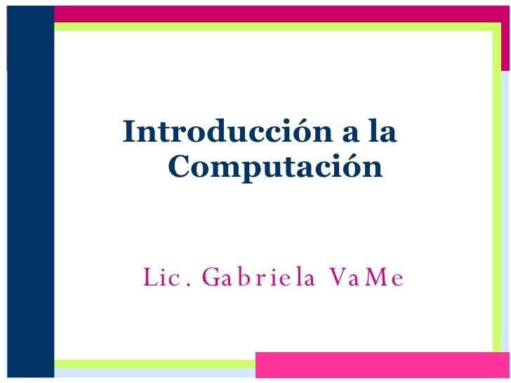 Introducción a la  Computación Lic. Gabriela VaMe