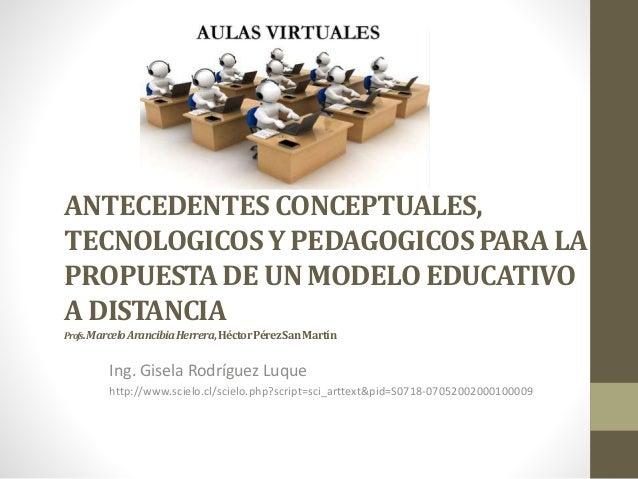 ANTECEDENTESCONCEPTUALES, TECNOLOGICOSY PEDAGOGICOSPARA LA PROPUESTADE UN MODELOEDUCATIVO A DISTANCIA Profs.MarceloArancib...