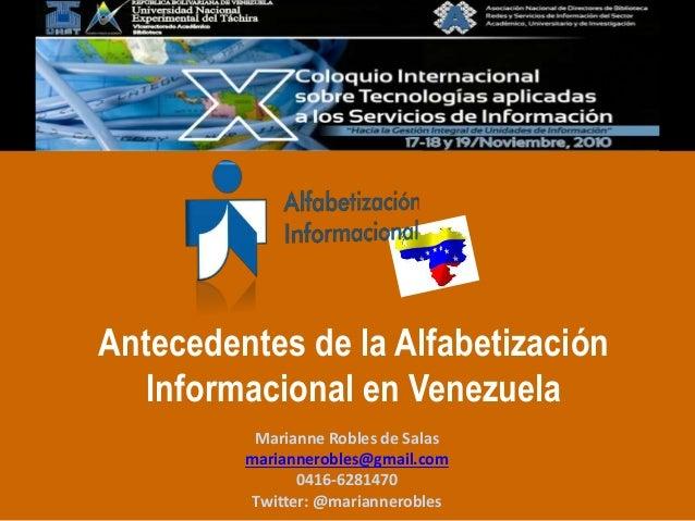 Antecedentes de la Alfabetización Informacional en Venezuela Marianne Robles de Salas mariannerobles@gmail.com 0416-628147...