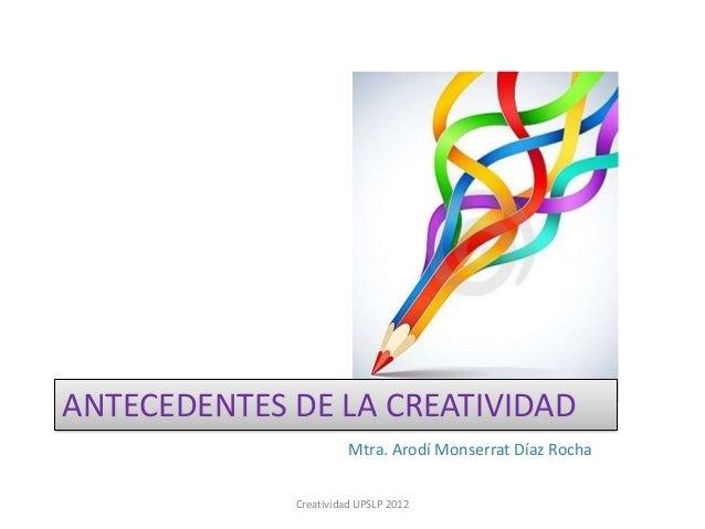 ANTECEDENTES DE LA CREATIVIDAD                       Mtra. Arodí Monserrat Díaz Rocha             Creatividad UPSLP 2012