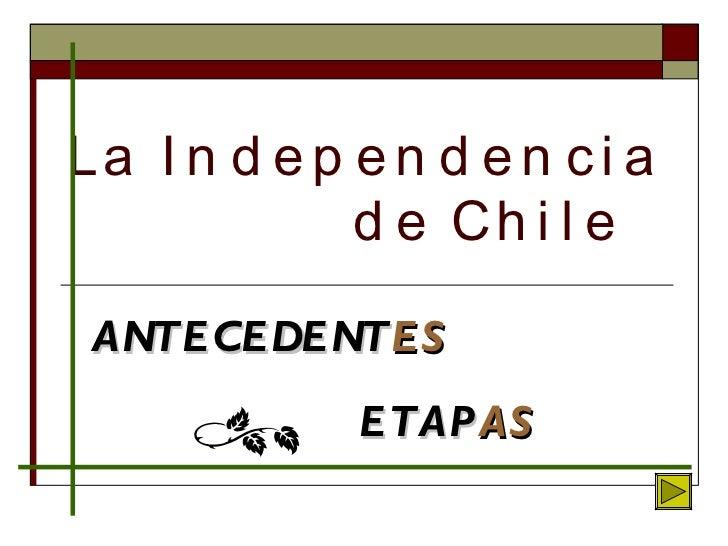 La Independencia    de Chile ANTECEDENT ES ETAP AS