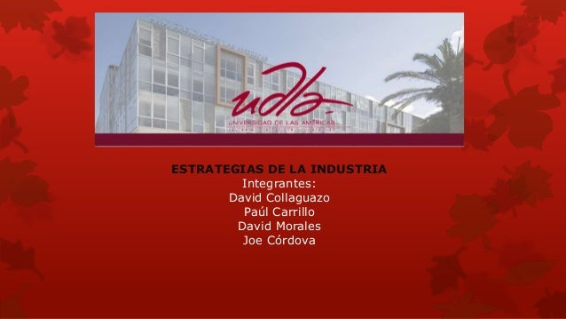 ESTRATEGIAS DE LA INDUSTRIA Integrantes: David Collaguazo Paúl Carrillo David Morales Joe Córdova