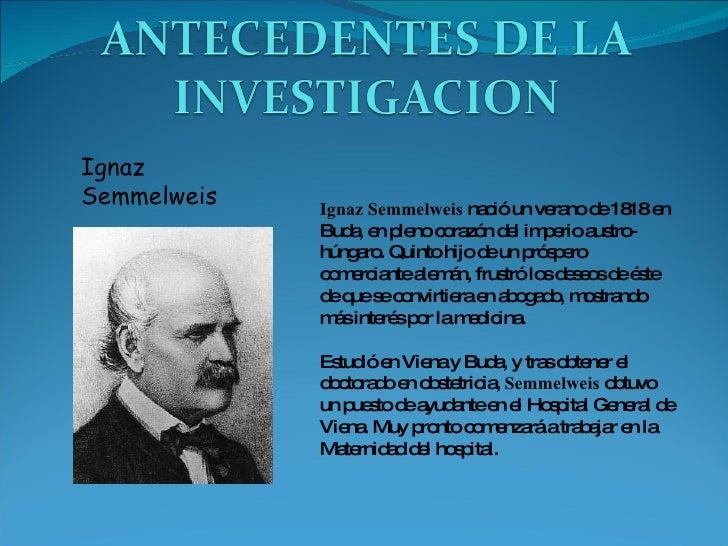 Ignaz Semmelweis Ignaz Semmelweis  nació un verano de 1818 en Buda, en pleno corazón del imperio austro-húngaro. Quinto hi...