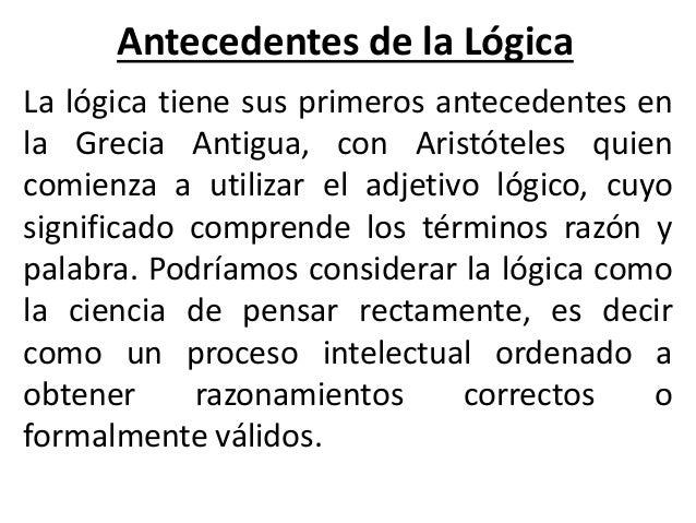 Antecedentes de la Lógica La lógica tiene sus primeros antecedentes en la Grecia Antigua, con Aristóteles quien comienza a...