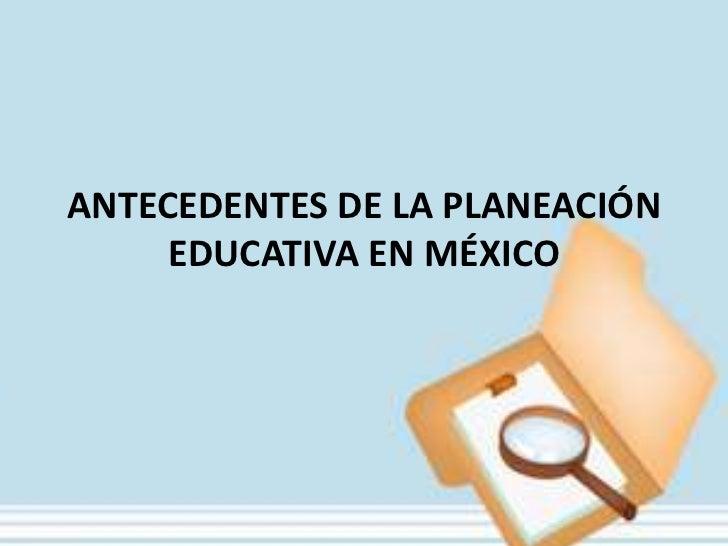 Antecedentes de la planeacion educativa en méxico